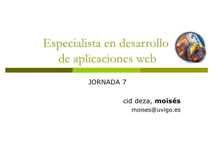 Especialista en desarrollo  de aplicaciones web JORNADA 7 cid deza,  moisés [email_address]