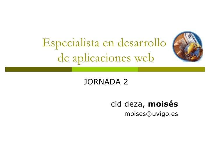 Especialista en desarrollo  de aplicaciones web JORNADA 2 cid deza,  moisés [email_address]