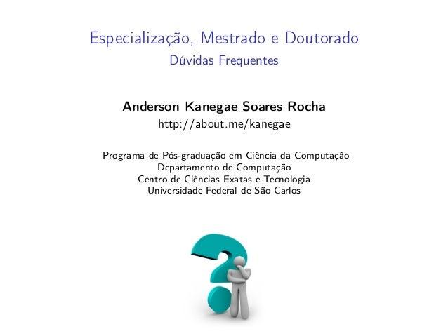 Especialização, Mestrado e Doutorado Dúvidas Frequentes Anderson Kanegae Soares Rocha http://about.me/kanegae Programa de ...