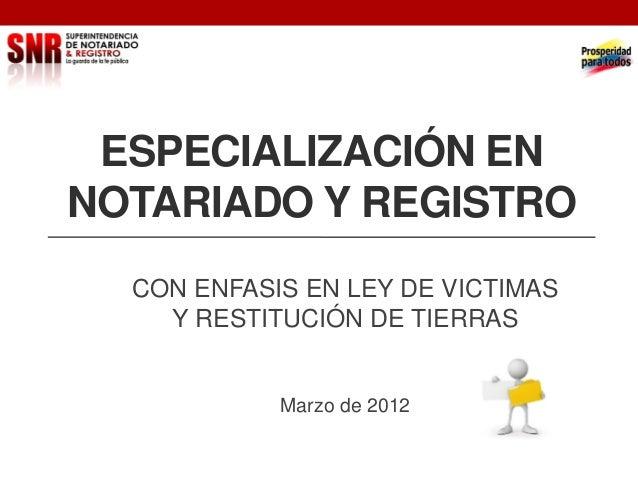 ESPECIALIZACIÓN EN NOTARIADO Y REGISTRO CON ENFASIS EN LEY DE VICTIMAS Y RESTITUCIÓN DE TIERRAS  Marzo de 2012