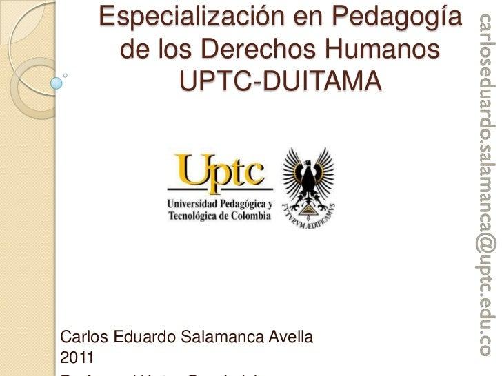 Especialización en Pedagogía de los Derechos HumanosUPTC-DUITAMA<br />Carlos Eduardo Salamanca Avella                     ...