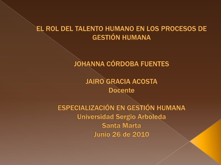 EL ROL DEL TALENTO HUMANO EN LOS PROCESOS DE GESTIÓN HUMANA JOHANNA CÓRDOBA FUENTES JAIRO GRACIA ACOSTADocenteESPECIALIZAC...