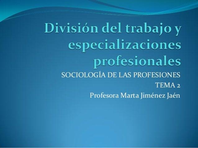 SOCIOLOGÍA DE LAS PROFESIONES                          TEMA 2      Profesora Marta Jiménez Jaén