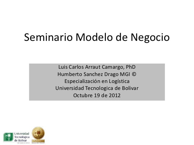 Seminario Modelo de Negocio      Luis Carlos Arraut Camargo, PhD      Humberto Sanchez Drago MGI ©        Especialización ...
