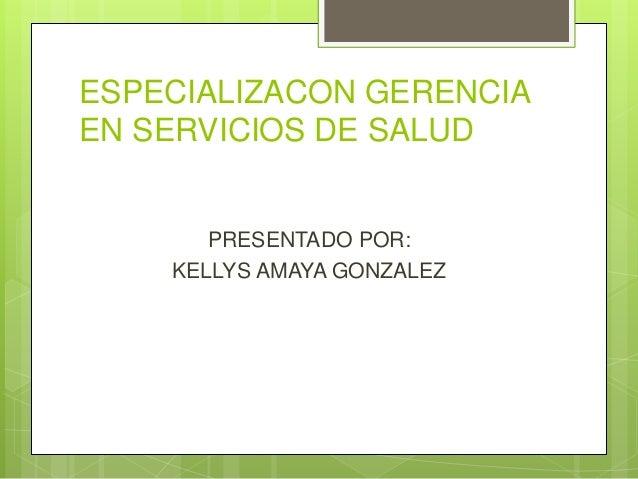ESPECIALIZACON GERENCIA EN SERVICIOS DE SALUD PRESENTADO POR: KELLYS AMAYA GONZALEZ