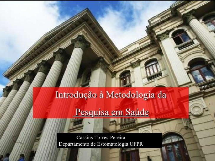 Introdução à Metodologia da Pesquisa em Saúde Cassius Torres-Pereira Departamento de Estomatologia UFPR