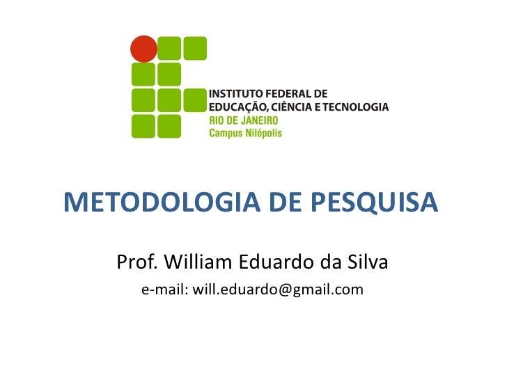 METODOLOGIA DE PESQUISA    Prof. William Eduardo da Silva      e-mail: will.eduardo@gmail.com