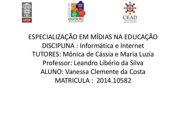 ESPECIALIZAÇÃO EM MÍDIAS NA EDUCAÇÃO DISCIPLINA : Informática e Internet TUTORES: Mônica de Cássia e Maria Luzia Professor...