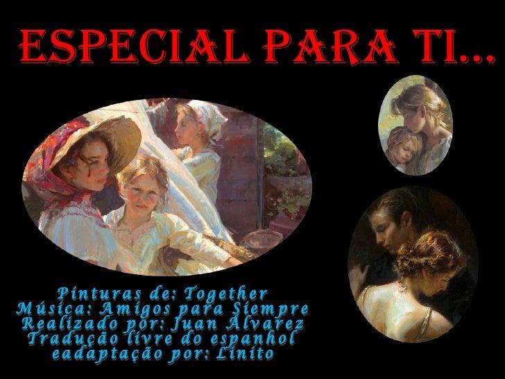 Especial Para tI… Pinturas de: Together Música: Amigos para Siempre Realizado por: Juan Álvarez Tradução livre do espanhol...