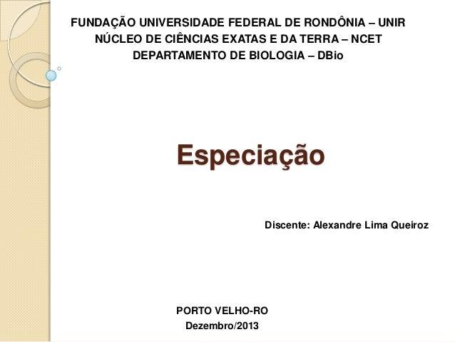 Especiação FUNDAÇÃO UNIVERSIDADE FEDERAL DE RONDÔNIA – UNIR NÚCLEO DE CIÊNCIAS EXATAS E DA TERRA – NCET DEPARTAMENTO DE BI...
