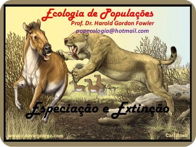 Ecologia de Populações       Prof. Dr. Harold Gordon Fowler         popecologia@hotmail.comEspeciação e Extinção