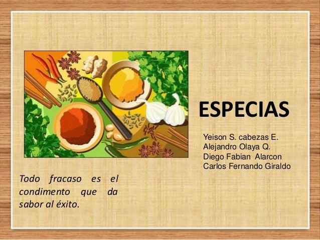 ESPECIAS Yeison S. cabezas E. Alejandro Olaya Q. Diego Fabian Alarcon Carlos Fernando Giraldo  Todo fracaso es el condimen...