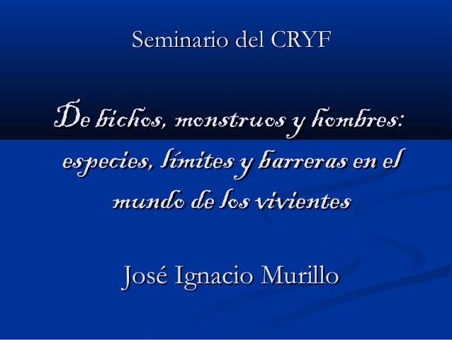 Seminario del CRYFSeminario del CRYF De bichos, monstruos y hombres:De bichos, monstruos y hombres: especies, límites y ba...