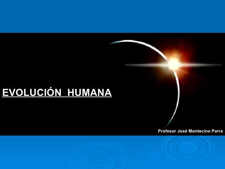Profesor José Montecino Parra EVOLUCIÓN  HUMANA