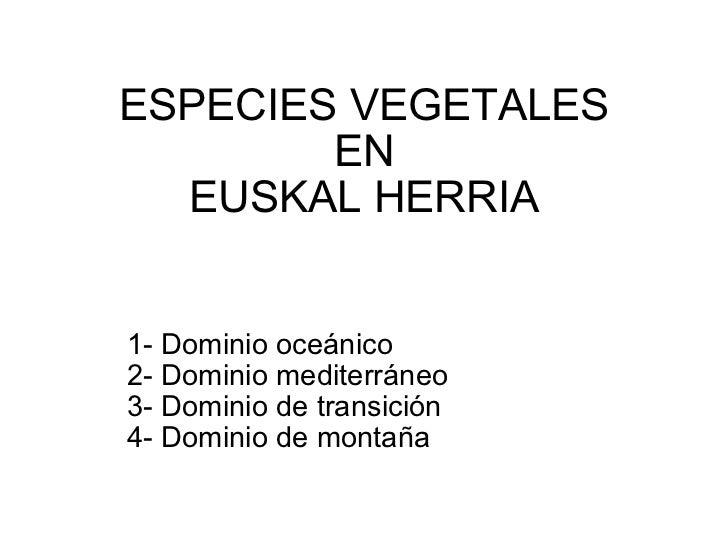 ESPECIES VEGETALES EN EUSKAL HERRIA 1- Dominio oceánico 2- Dominio mediterráneo 3- Dominio de transición 4- Dominio de mon...