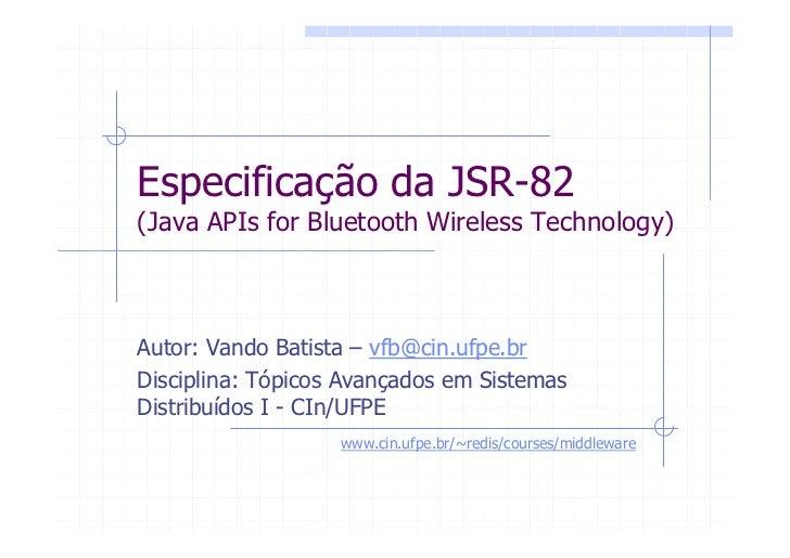 Especificação da JSR-82 (Java APIs for Bluetooth Wireless Technology)    Autor: Vando Batista – vfb@cin.ufpe.br Disciplina...