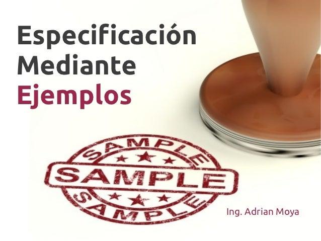 EspecificaciónMedianteEjemplos                 Ing. Adrian Moya
