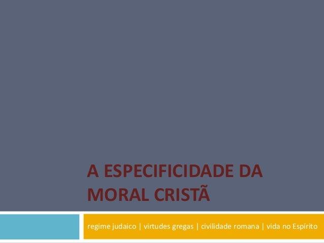 A ESPECIFICIDADE DA MORAL CRISTÃ regime judaico | virtudes gregas | civilidade romana | vida no Espírito