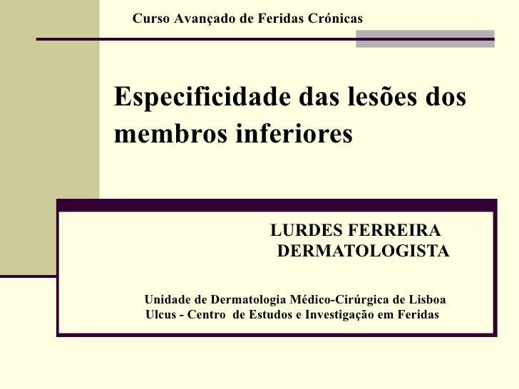 Especificidade das lesões dos membros inferiores   LURDES FERREIRA DERMATOLOGISTA Unidade de Dermatologia Médico-Cirúrgica...