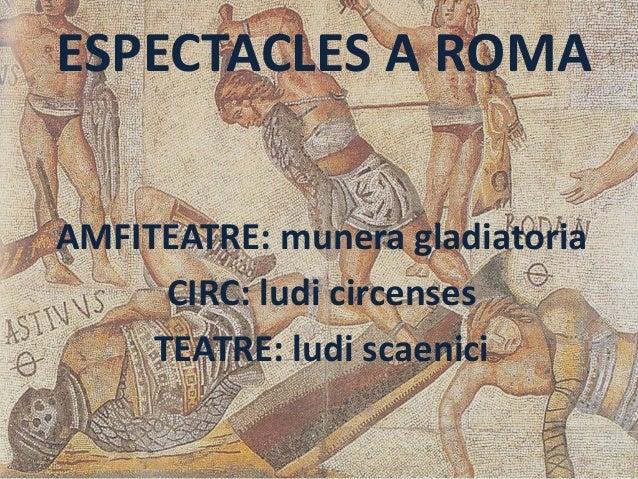 ESPECTACLES A ROMAAMFITEATRE: munera gladiatoriaCIRC: ludi circensesTEATRE: ludi scaenici