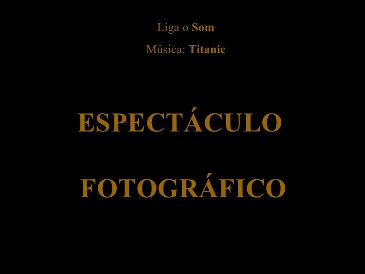 ESPECTÁCULO  FOTOGRÁFICO Liga o  Som Música:  Titanic