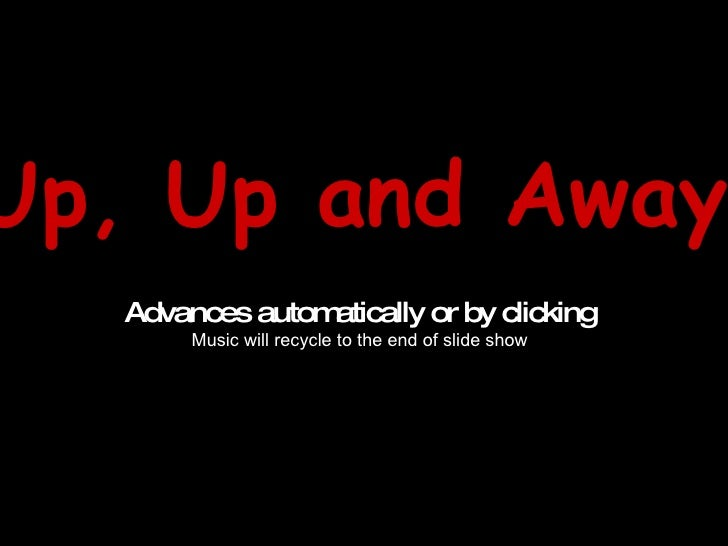 Up, Up and Away! Advances automatically or by clicking Music will recycle to the end of slide show