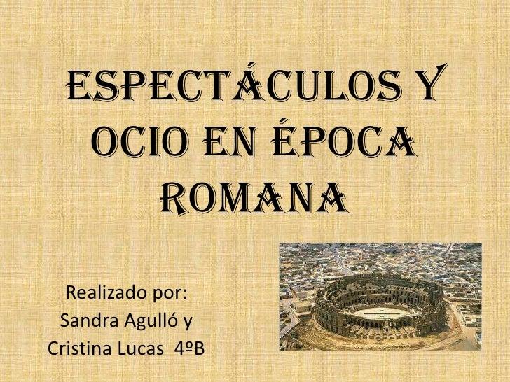 Espectáculos y   ocio en época      romana  Realizado por: Sandra Agulló yCristina Lucas 4ºB