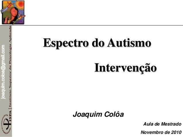 joaquim.coloa@gmail.com Espectro do Autismo Intervenção Joaquim Colôa Aula de Mestrado Novembro de 2010