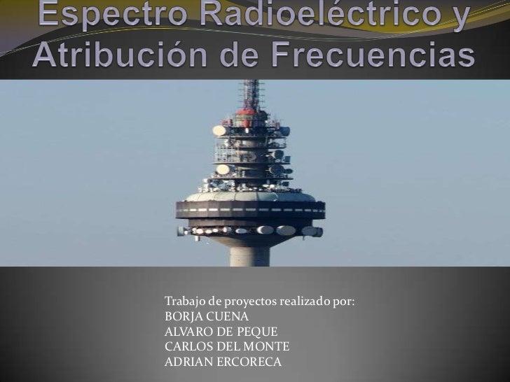 Espectro Radioeléctrico y Atribución de Frecuencias<br />Trabajo de proyectos realizado por:<br />BORJA CUENA<br />ALVARO ...
