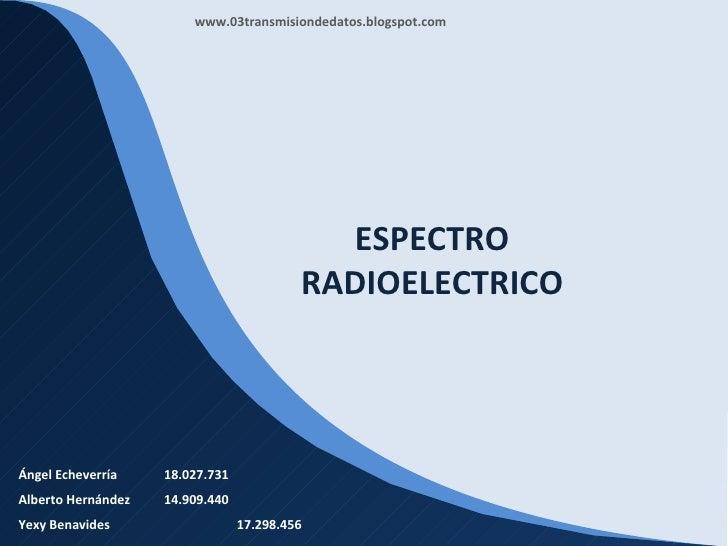 ESPECTRO RADIOELECTRICO Ángel Echeverría 18.027.731 Alberto Hernández 14.909.440 Yexy Benavides 17.298.456 www.03transmisi...