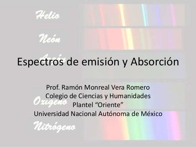 """Espectros de emisión y Absorción Prof. Ramón Monreal Vera Romero Colegio de Ciencias y Humanidades Plantel """"Oriente"""" Unive..."""