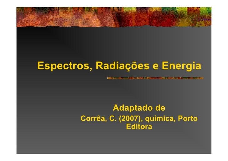 Espectros, Radiações e Energia                   Adaptado de        Corrêa, C. (2007), química, Porto                     ...