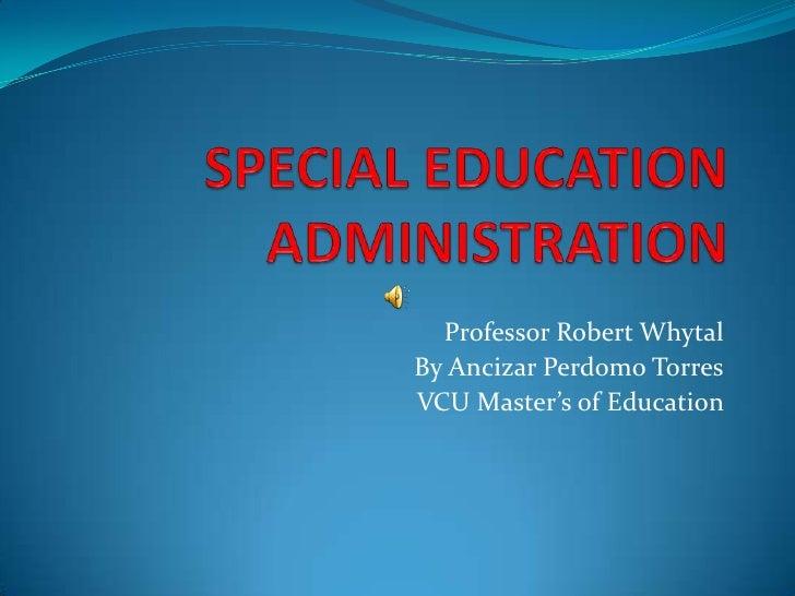 SPECIAL EDUCATION ADMINISTRATION<br />Professor Robert Whytal<br />By Ancizar Perdomo Torres<br />VCU Master's of Educatio...