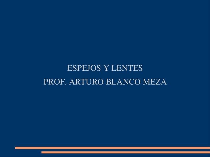 ESPEJOS Y LENTESPROF. ARTURO BLANCO MEZA