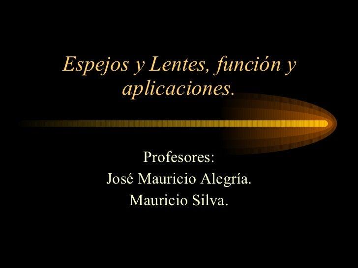 Espejos y Lentes, función y aplicaciones. Profesores: José Mauricio Alegría. Mauricio Silva.