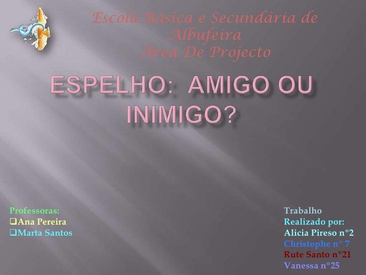 Espelho:  amigo ou inimigo?<br />Escola Básica e Secundária de Albufeira<br />Área De Projecto<br />TrabalhoRealizado por:...