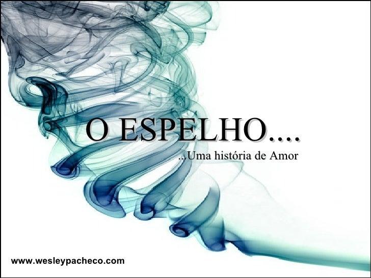 O ESPELHO.... ...Uma história de Amor www.wesleypacheco.com