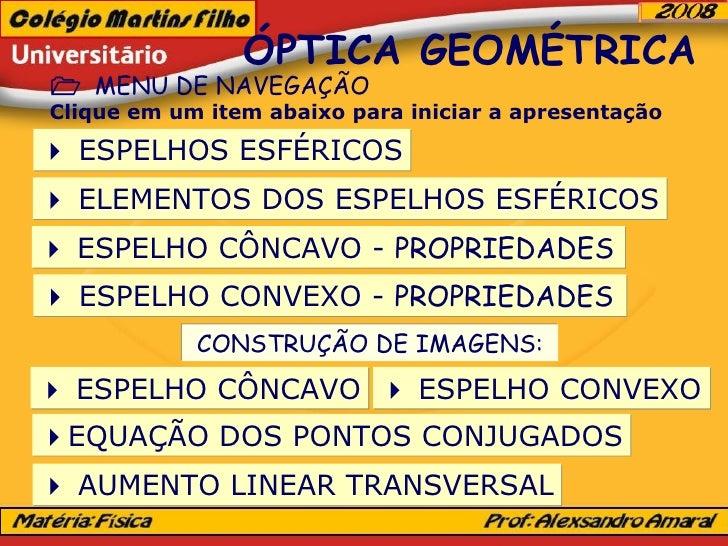 ÓPTICA GEOMÉTRICA    MENU DE NAVEGAÇÃO Clique em um item abaixo para iniciar a apresentação    ESPELHOS ESFÉRICOS    EL...