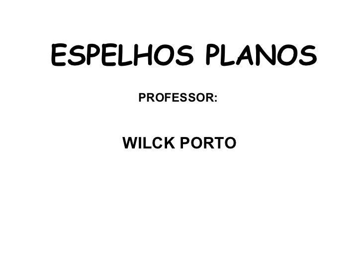 ESPELHOS PLANOS     PROFESSOR:    WILCK PORTO