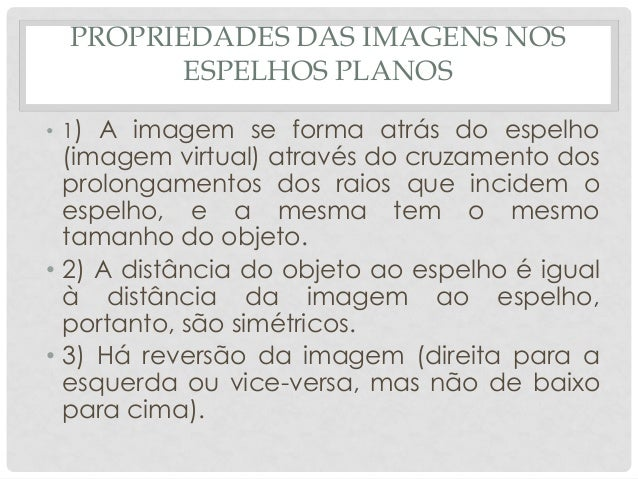 PROPRIEDADES DAS IMAGENS NOS ESPELHOS PLANOS • 1) A imagem se forma atrás do espelho (imagem virtual) através do cruzament...