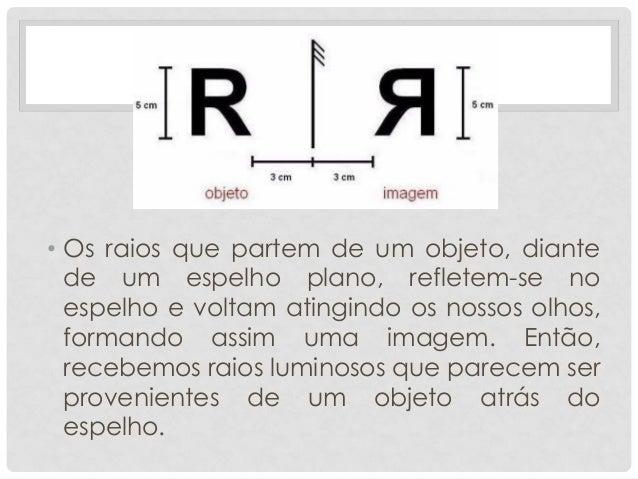 • Os raios que partem de um objeto, diante de um espelho plano, refletem-se no espelho e voltam atingindo os nossos olhos,...