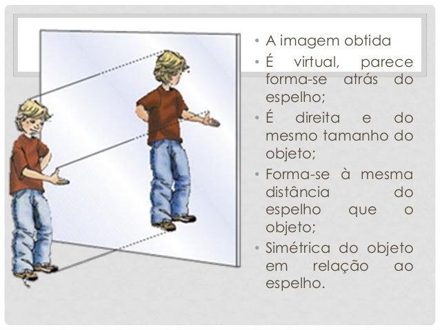 • A imagem obtida • É virtual, parece forma-se atrás do espelho; • É direita e do mesmo tamanho do objeto; • Forma-se à me...