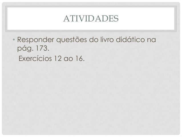 ATIVIDADES • Responder questões do livro didático na pág. 173. Exercícios 12 ao 16.