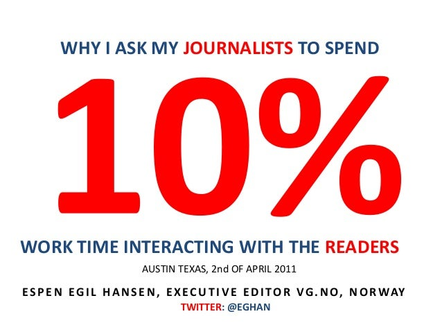WORK TIME INTERACTING WITH THE READERS WHY I ASK MY JOURNALISTS TO SPEND ESPEN EGI L HANSEN, EXECUT I V E EDI TOR VG. NO, ...