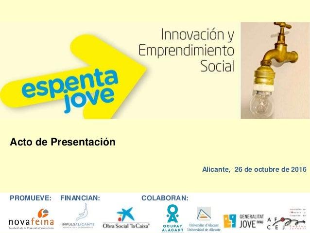 Acto de Presentación Alicante, 26 de octubre de 2016 PROMUEVE: FINANCIAN: COLABORAN: