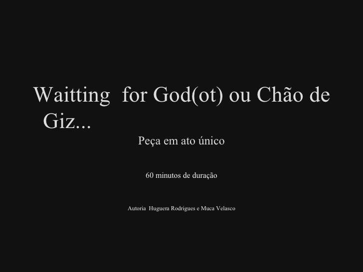 Waitting  for God(ot) ou Chão de Giz...  Peça em ato único 60 minutos de duração Autoria  Huguera Rodrigues e Muca Velasco