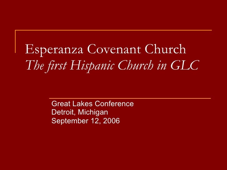 Esperanza Covenant Church The first Hispanic Church in GLC Great Lakes Conference Detroit, Michigan September 12, 2006
