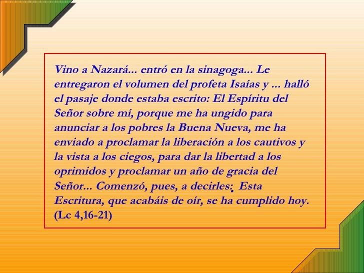 Vino a Nazará... entró en la sinagoga... Le entregaron el volumen del profeta Isaías y ... halló el pasaje donde estaba es...