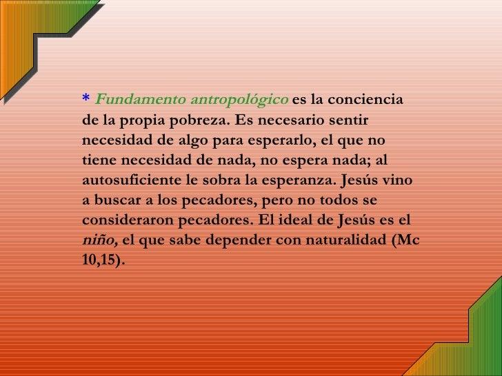 *   Fundamento antropológico  es la conciencia de la propia pobreza. Es necesario sentir necesidad de algo para esperarlo,...