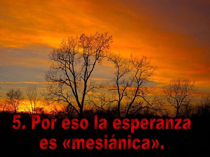 5. Por eso la esperanza  es «mesiánica».